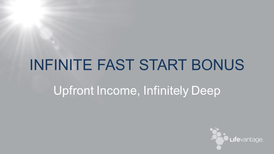 INFINITE FAST START BONUS Upfront Income, Infinitely Deep