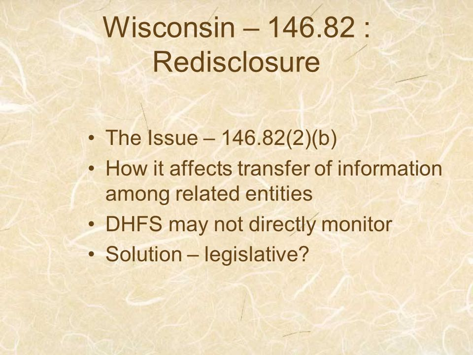Wisconsin – 146.82 : Redisclosure The Issue – 146.82(2)(b) How it affects transfer of information among related entities DHFS may not directly monitor Solution – legislative