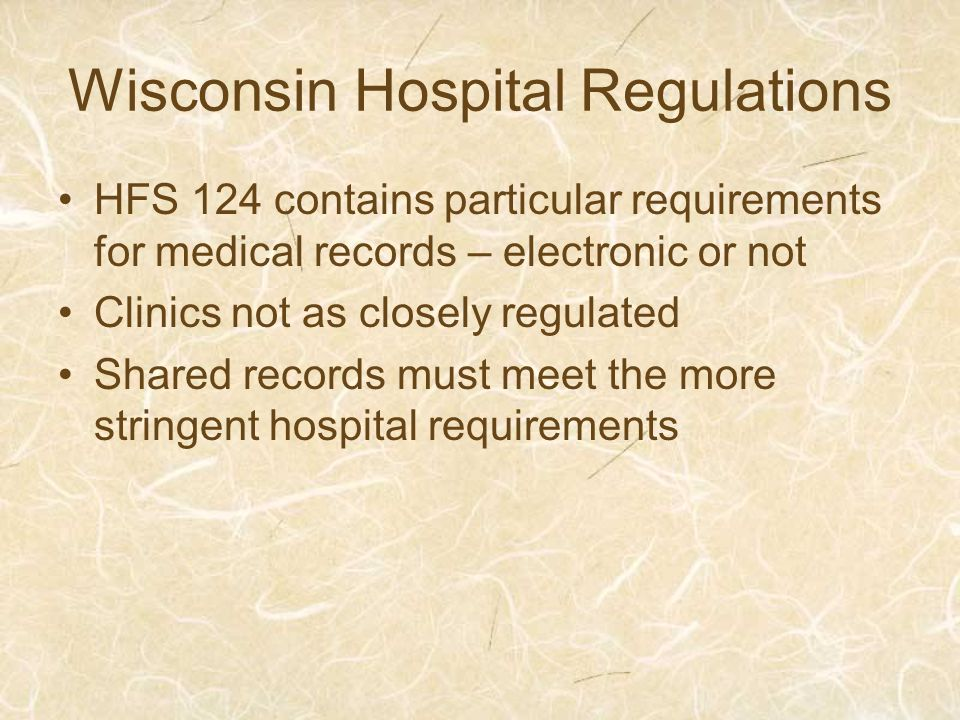 Wisconsin Hospital Regulations HFS 124 contains particular requirements for medical records – electronic or not Clinics not as closely regulated Shared records must meet the more stringent hospital requirements