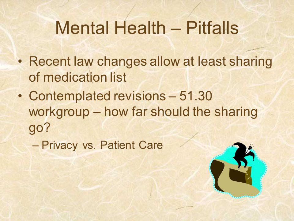 Mental Health – Pitfalls Recent law changes allow at least sharing of medication list Contemplated revisions – 51.30 workgroup – how far should the sharing go.