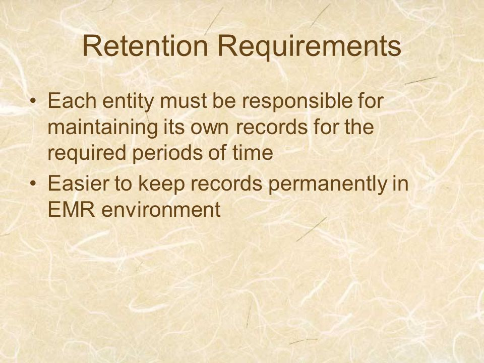 Retention Requirements Each entity must be responsible for maintaining its own records for the required periods of time Easier to keep records permanently in EMR environment