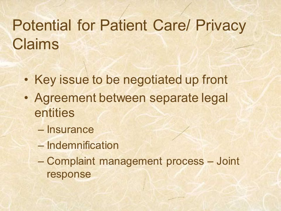 Potential for Patient Care/ Privacy Claims Key issue to be negotiated up front Agreement between separate legal entities –Insurance –Indemnification –Complaint management process – Joint response