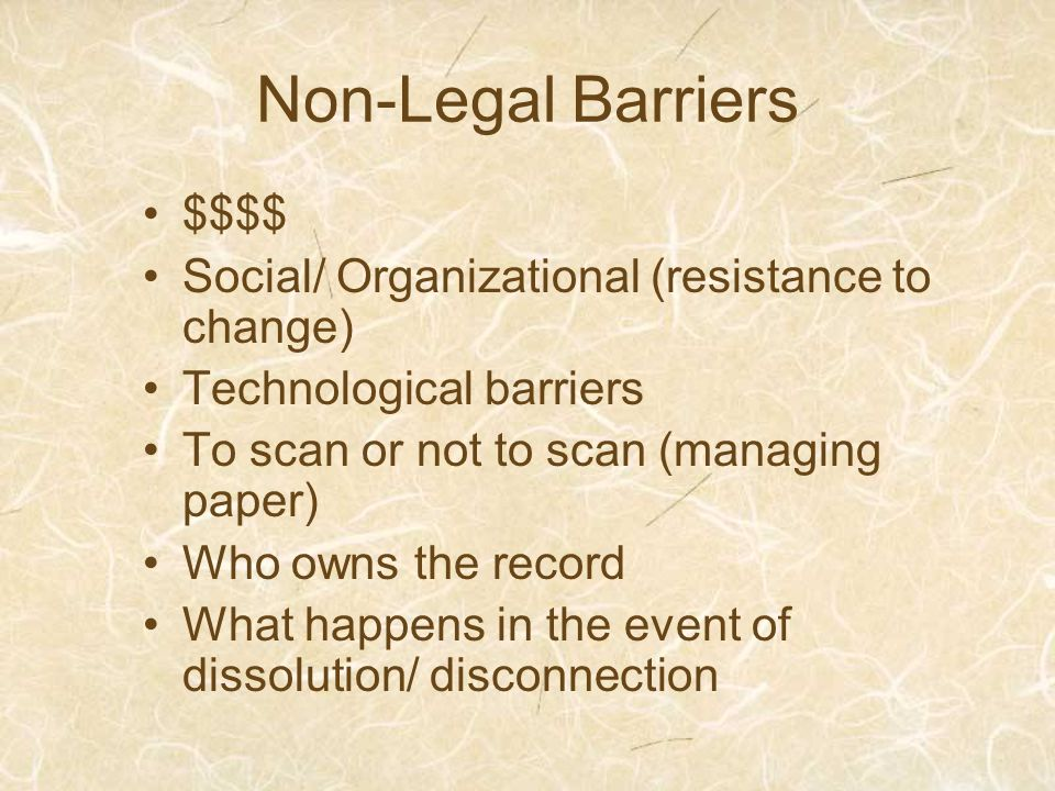 Non-Legal Barriers $$$$ Social/ Organizational (resistance to change) Technological barriers To scan or not to scan (managing paper) Who owns the record What happens in the event of dissolution/ disconnection