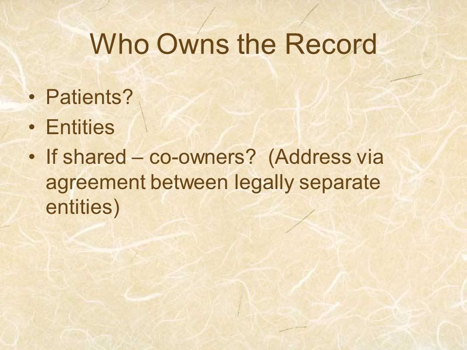 Who Owns the Record Patients. Entities If shared – co-owners.