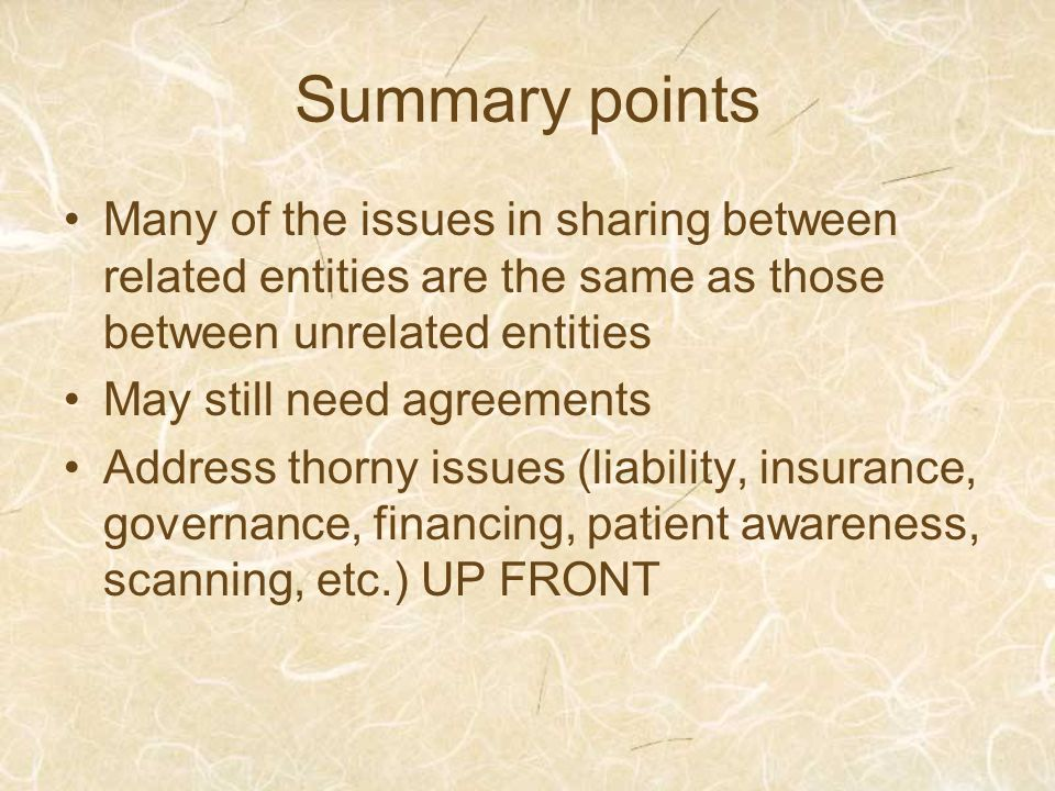 Summary points Many of the issues in sharing between related entities are the same as those between unrelated entities May still need agreements Address thorny issues (liability, insurance, governance, financing, patient awareness, scanning, etc.) UP FRONT