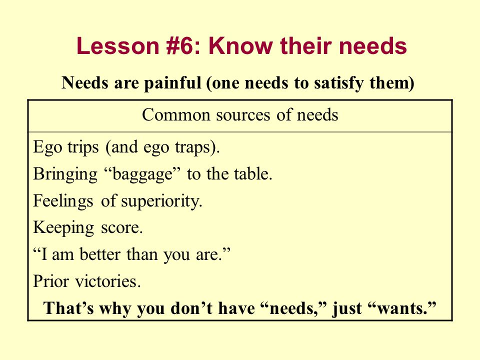 Lesson #6: Know their needs Common sources of needs Ego trips (and ego traps).