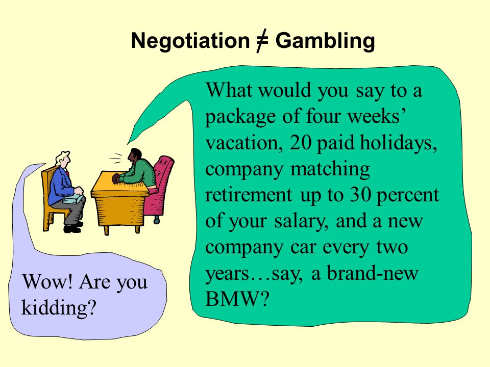 Negotiation = Gambling What would you say to a package of four weeks' vacation, 20 paid holidays, company matching retirement up to 30 percent of your salary, and a new company car every two years…say, a brand-new BMW.