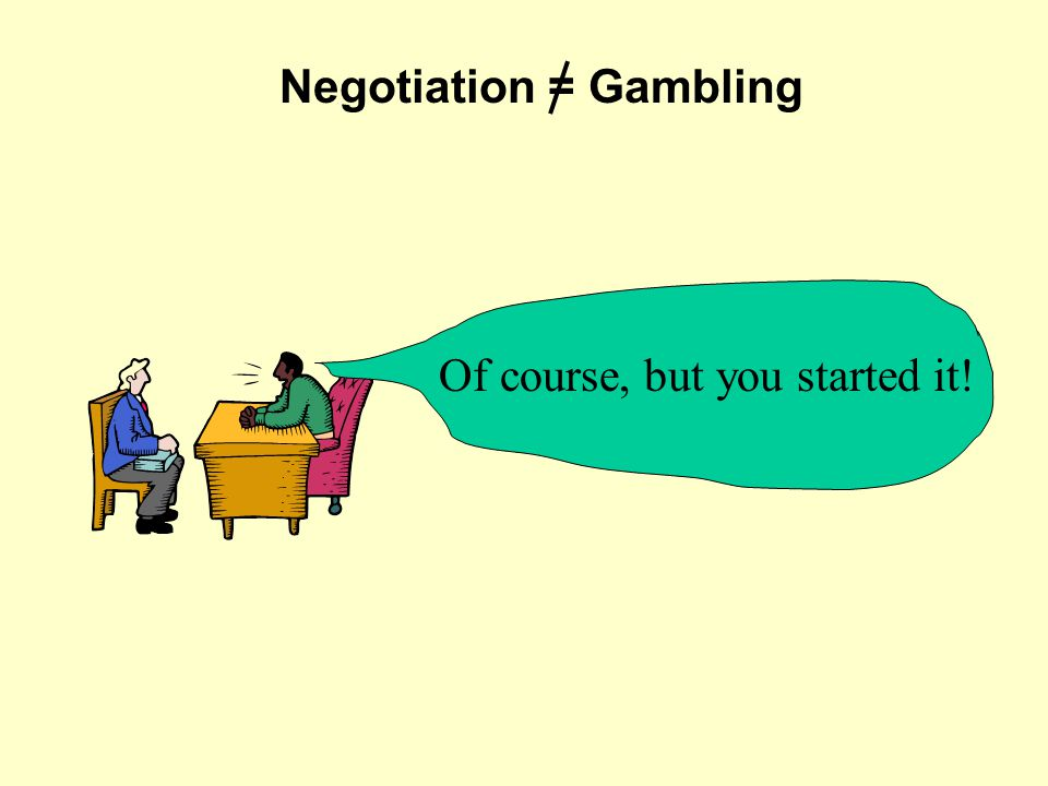 Negotiation = Gambling Of course, but you started it!