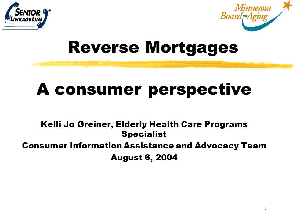 1 Reverse Mortgages A consumer perspective Kelli Jo Greiner, Elderly Health Care Programs Specialist Consumer Information Assistance and Advocacy Team