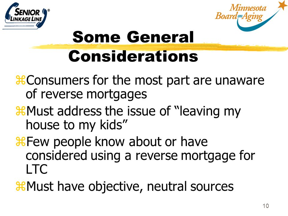 "10 Some General Considerations zConsumers for the most part are unaware of reverse mortgages zMust address the issue of ""leaving my house to my kids"""