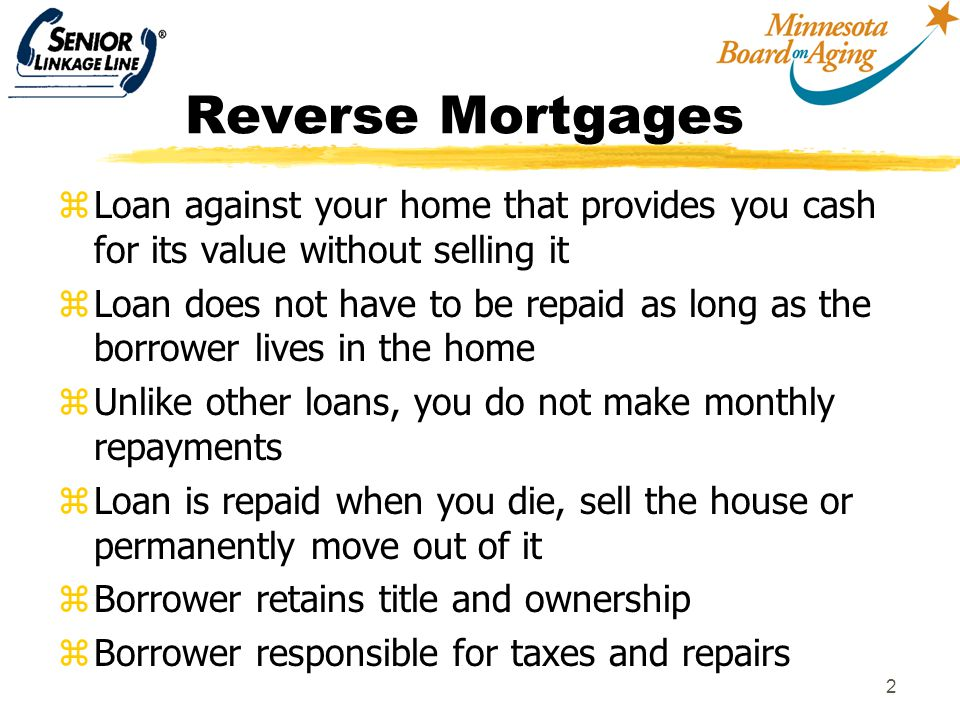 2 Reverse Mortgages zLoan against your home that provides you cash for its value without selling it zLoan does not have to be repaid as long as the borrower lives in the home zUnlike other loans, you do not make monthly repayments zLoan is repaid when you die, sell the house or permanently move out of it zBorrower retains title and ownership zBorrower responsible for taxes and repairs
