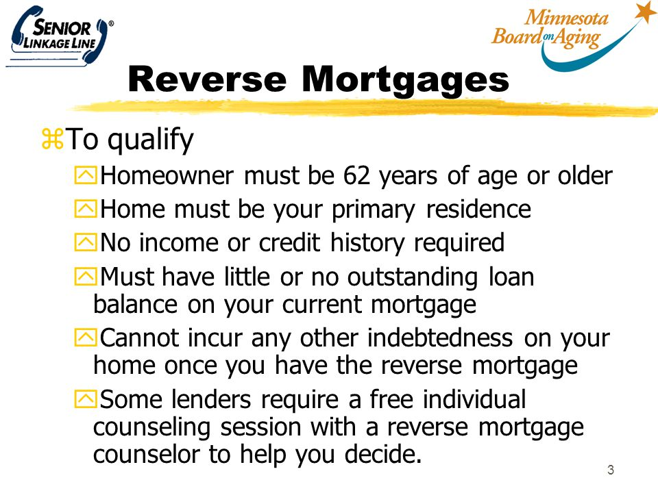 3 Reverse Mortgages zTo qualify yHomeowner must be 62 years of age or older yHome must be your primary residence yNo income or credit history required yMust have little or no outstanding loan balance on your current mortgage yCannot incur any other indebtedness on your home once you have the reverse mortgage ySome lenders require a free individual counseling session with a reverse mortgage counselor to help you decide.