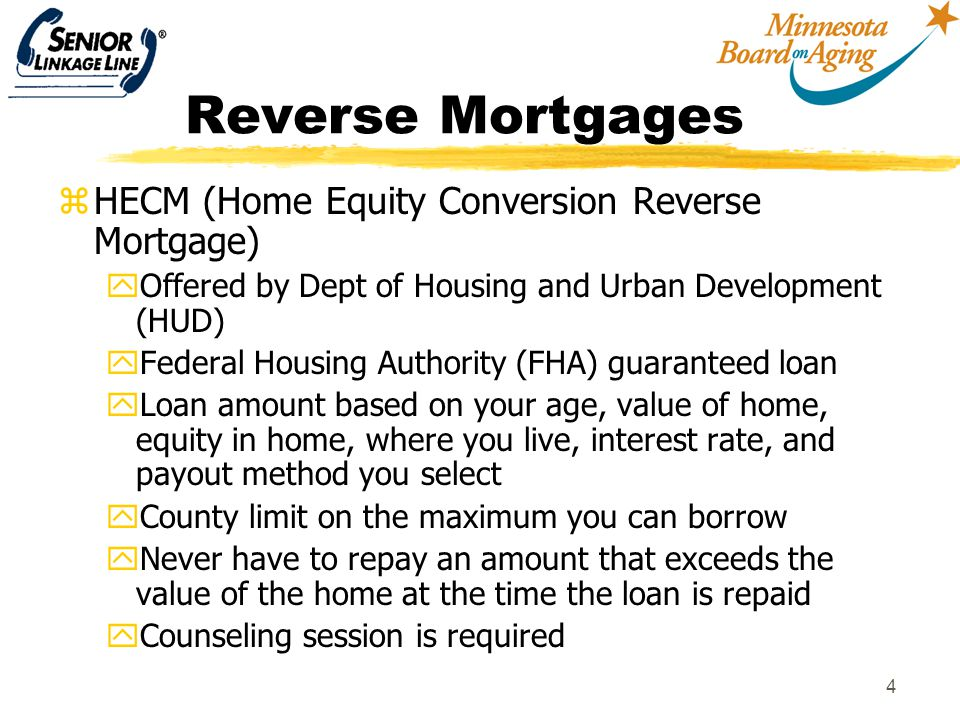 4 Reverse Mortgages zHECM (Home Equity Conversion Reverse Mortgage) yOffered by Dept of Housing and Urban Development (HUD) yFederal Housing Authority (FHA) guaranteed loan yLoan amount based on your age, value of home, equity in home, where you live, interest rate, and payout method you select yCounty limit on the maximum you can borrow yNever have to repay an amount that exceeds the value of the home at the time the loan is repaid yCounseling session is required