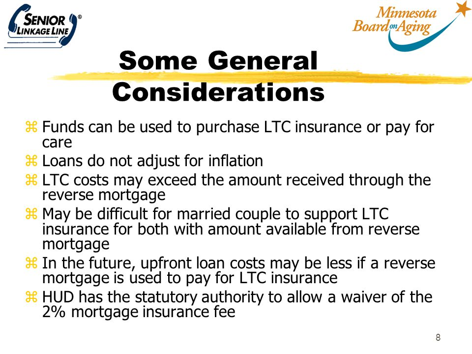 8 Some General Considerations zFunds can be used to purchase LTC insurance or pay for care zLoans do not adjust for inflation zLTC costs may exceed the amount received through the reverse mortgage zMay be difficult for married couple to support LTC insurance for both with amount available from reverse mortgage zIn the future, upfront loan costs may be less if a reverse mortgage is used to pay for LTC insurance zHUD has the statutory authority to allow a waiver of the 2% mortgage insurance fee