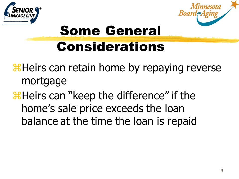 "9 Some General Considerations zHeirs can retain home by repaying reverse mortgage zHeirs can ""keep the difference"" if the home's sale price exceeds th"