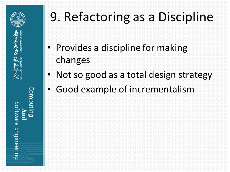 9. Refactoring as a Discipline Provides a discipline for making changes Not so good as a total design strategy Good example of incrementalism