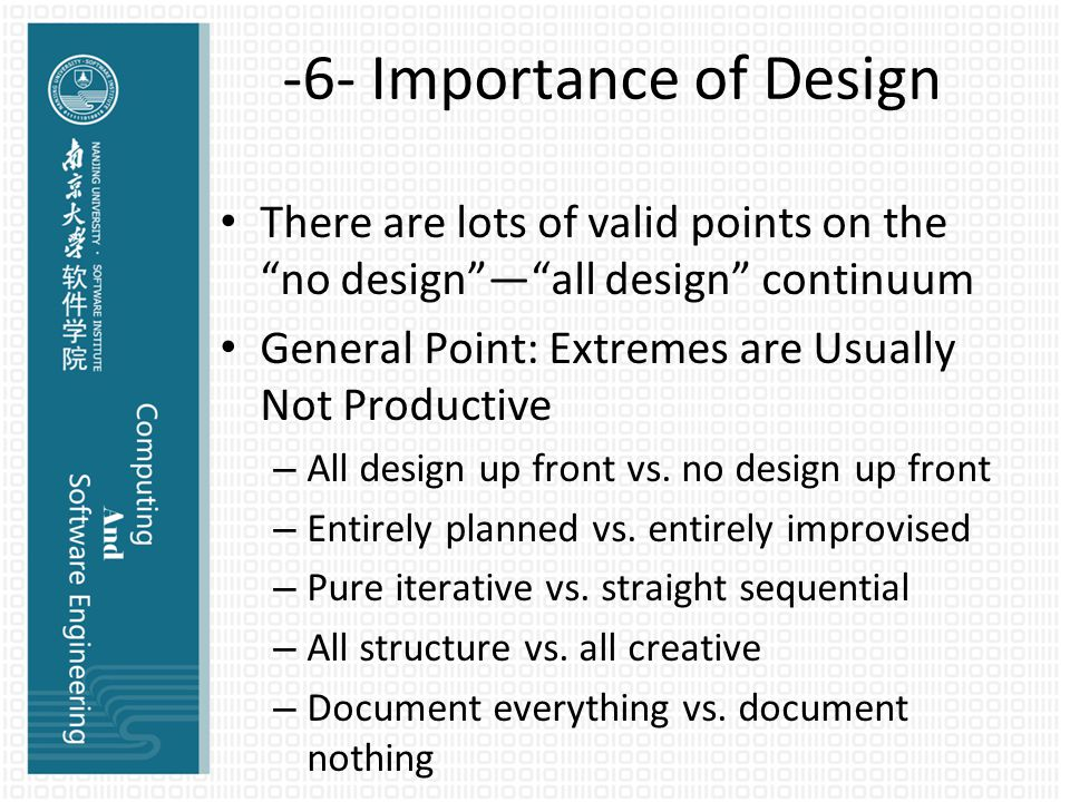 -6- Importance of Design There are lots of valid points on the no design — all design continuum General Point: Extremes are Usually Not Productive – All design up front vs.