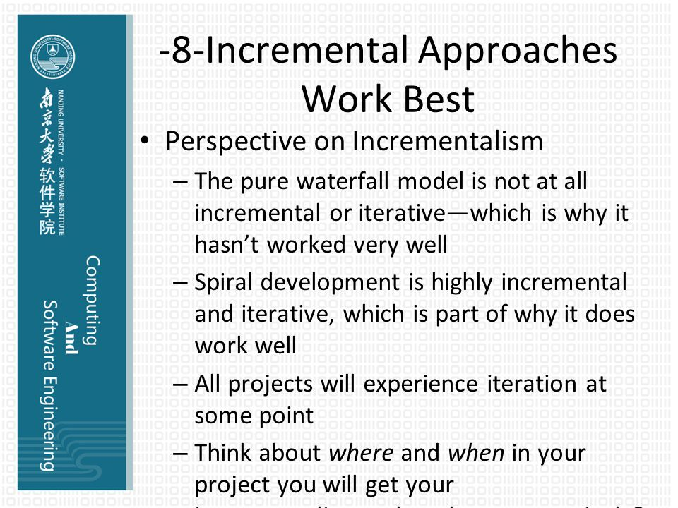 -8-Incremental Approaches Work Best Perspective on Incrementalism – The pure waterfall model is not at all incremental or iterative—which is why it hasn't worked very well – Spiral development is highly incremental and iterative, which is part of why it does work well – All projects will experience iteration at some point – Think about where and when in your project you will get your incrementalism—cheaply, or expensively