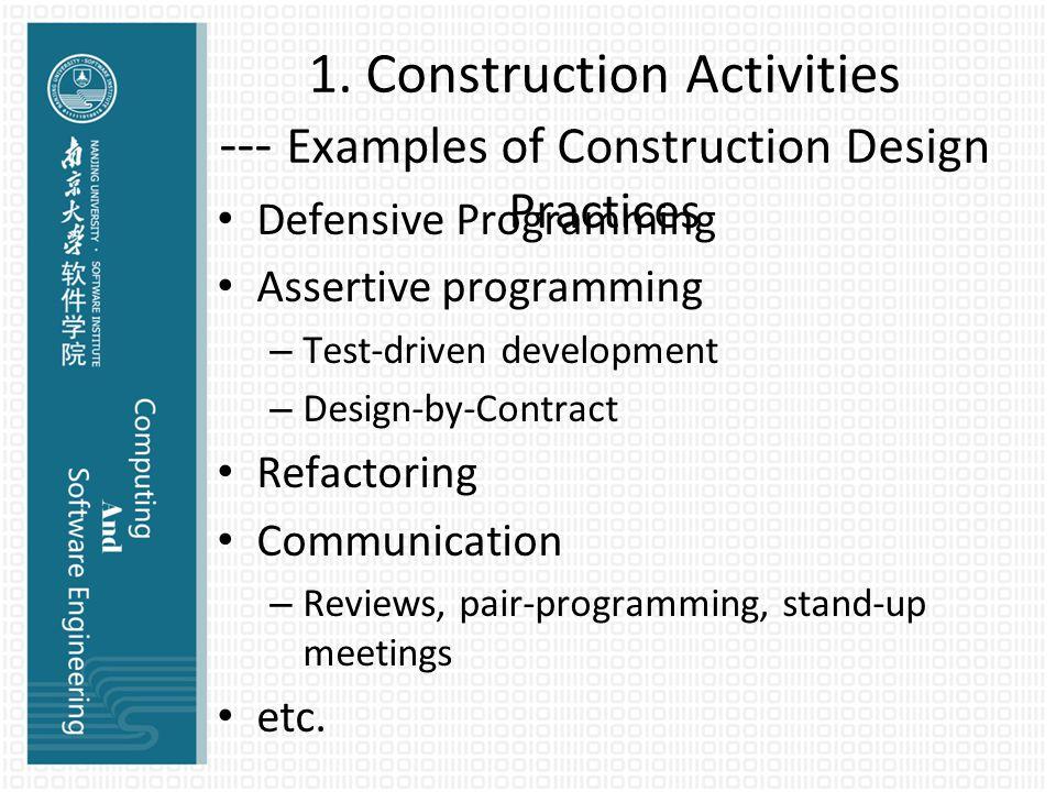 1. Construction Activities --- Examples of Construction Design Practices Defensive Programming Assertive programming – Test-driven development – Desig