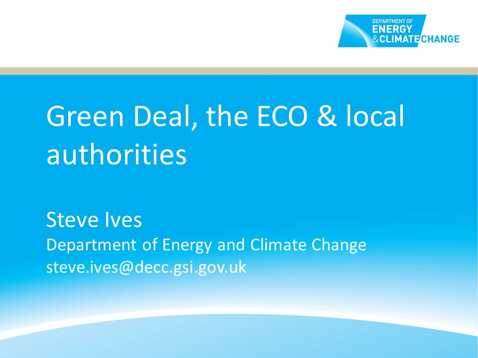 Green Deal, the ECO & local authorities Steve Ives Department of Energy and Climate Change steve.ives@decc.gsi.gov.uk
