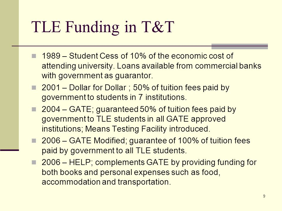 9 TLE Funding in T&T 1989 – Student Cess of 10% of the economic cost of attending university. Loans available from commercial banks with government as