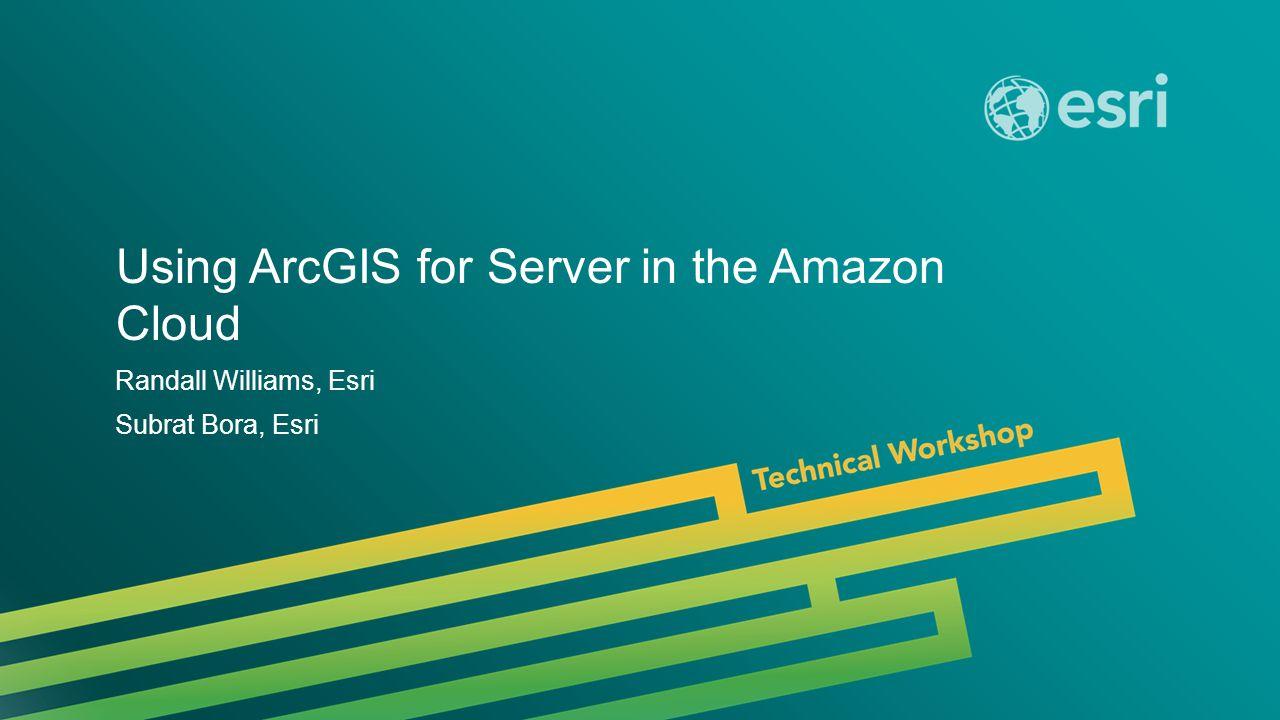 Esri UC 2014 | Technical Workshop | Using ArcGIS for Server in the Amazon Cloud Randall Williams, Esri Subrat Bora, Esri