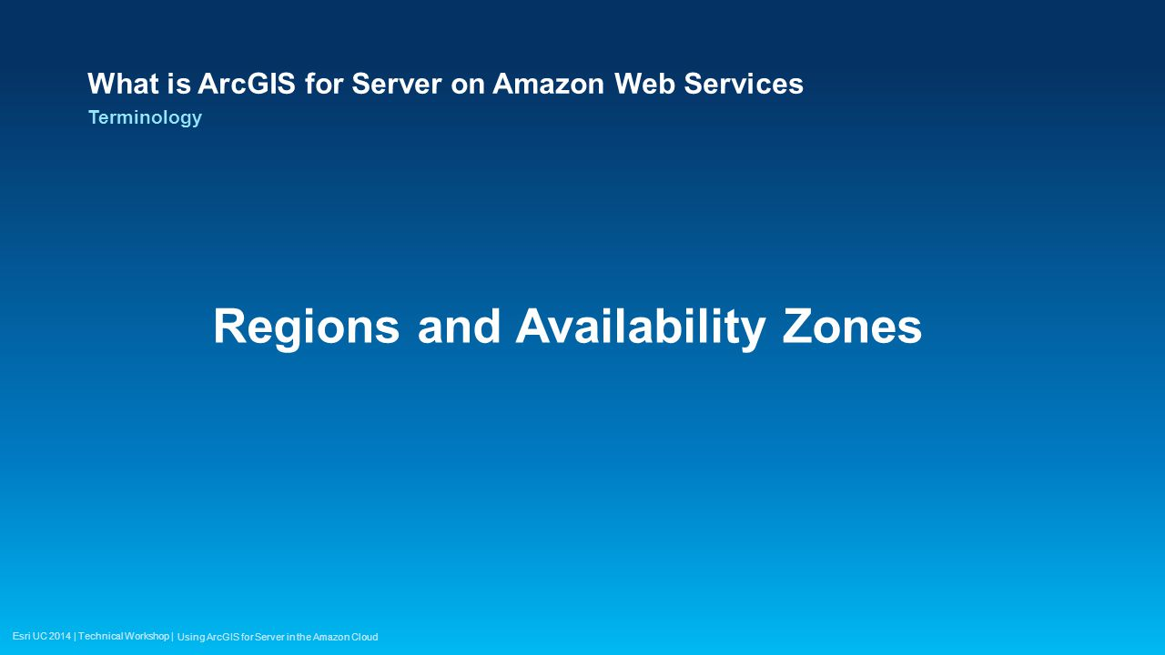 Esri UC 2014 | Technical Workshop | What is ArcGIS for Server on Amazon Web Services Regions and Availability Zones Terminology Using ArcGIS for Serve