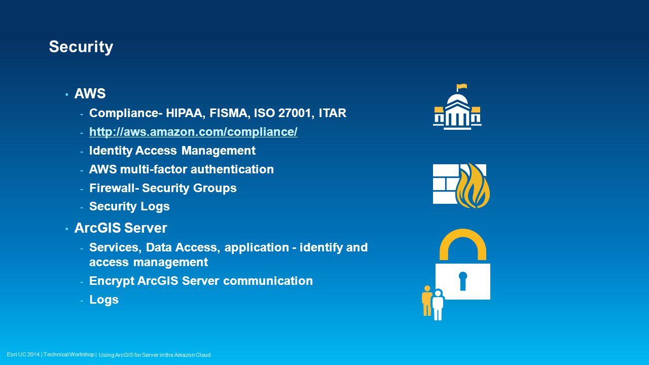 Esri UC 2014 | Technical Workshop | Security AWS - Compliance- HIPAA, FISMA, ISO 27001, ITAR - http://aws.amazon.com/compliance/ http://aws.amazon.com