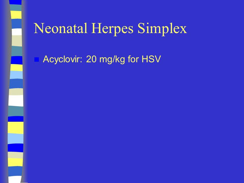 Neonatal Herpes Simplex Acyclovir: 20 mg/kg for HSV
