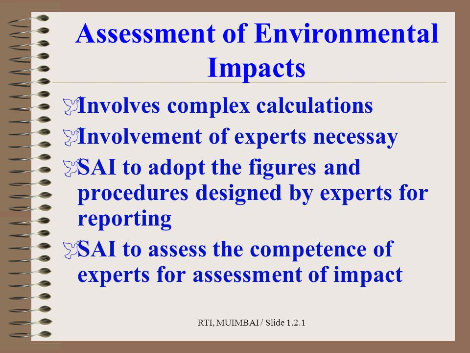 RTI, MUIMBAI / Slide 1.2.1 Assessment of Environmental Impacts  Involves complex calculations  Involvement of experts necessay  SAI to adopt the figures and procedures designed by experts for reporting  SAI to assess the competence of experts for assessment of impact