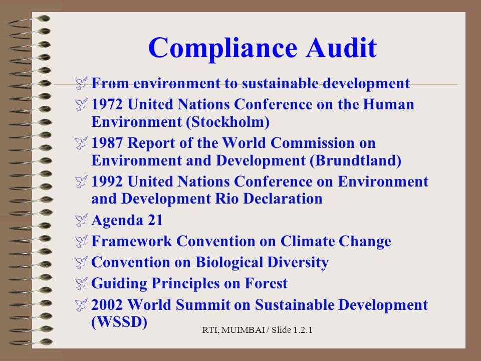 RTI, MUIMBAI / Slide 1.2.1 Compliance Audit  From environment to sustainable development  1972 United Nations Conference on the Human Environment (Stockholm)  1987 Report of the World Commission on Environment and Development (Brundtland)  1992 United Nations Conference on Environment and Development Rio Declaration  Agenda 21  Framework Convention on Climate Change  Convention on Biological Diversity  Guiding Principles on Forest  2002 World Summit on Sustainable Development (WSSD)