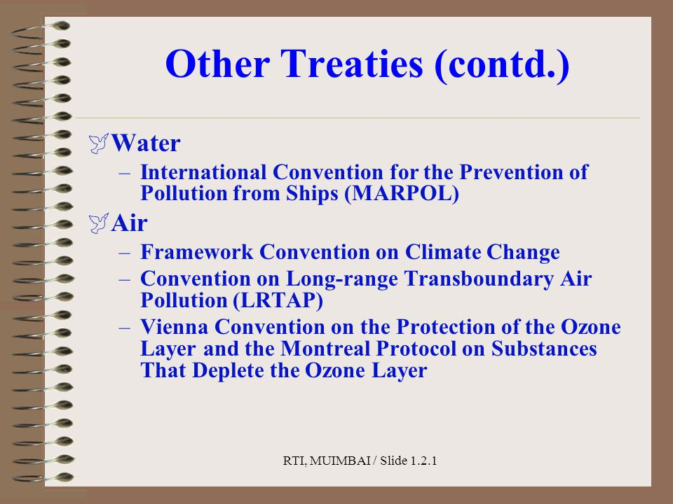 RTI, MUIMBAI / Slide 1.2.1 Other Treaties (contd.)  Water –International Convention for the Prevention of Pollution from Ships (MARPOL)  Air –Framework Convention on Climate Change –Convention on Long-range Transboundary Air Pollution (LRTAP) –Vienna Convention on the Protection of the Ozone Layer and the Montreal Protocol on Substances That Deplete the Ozone Layer