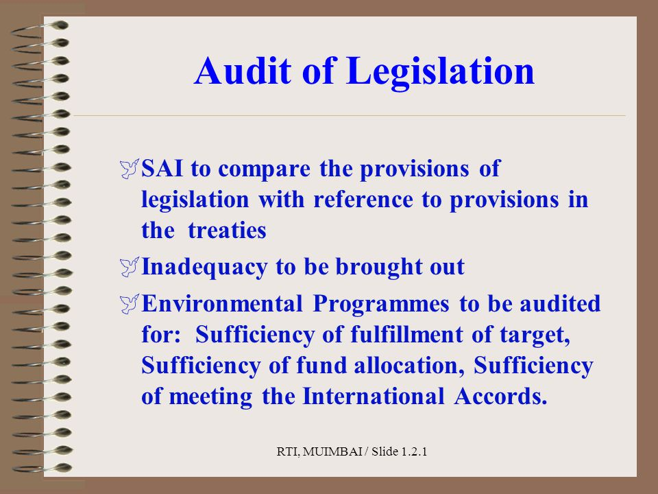 RTI, MUIMBAI / Slide 1.2.1 Audit of Legislation  SAI to compare the provisions of legislation with reference to provisions in the treaties  Inadequa
