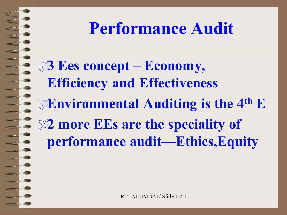 RTI, MUIMBAI / Slide 1.2.1 Performance Audit  3 Ees concept – Economy, Efficiency and Effectiveness  Environmental Auditing is the 4 th E  2 more EEs are the speciality of performance audit—Ethics,Equity