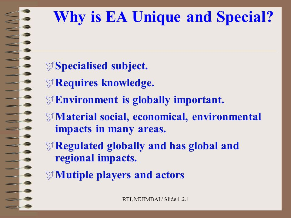 RTI, MUIMBAI / Slide 1.2.1 Why is EA Unique and Special?  Specialised subject.  Requires knowledge.  Environment is globally important.  Material