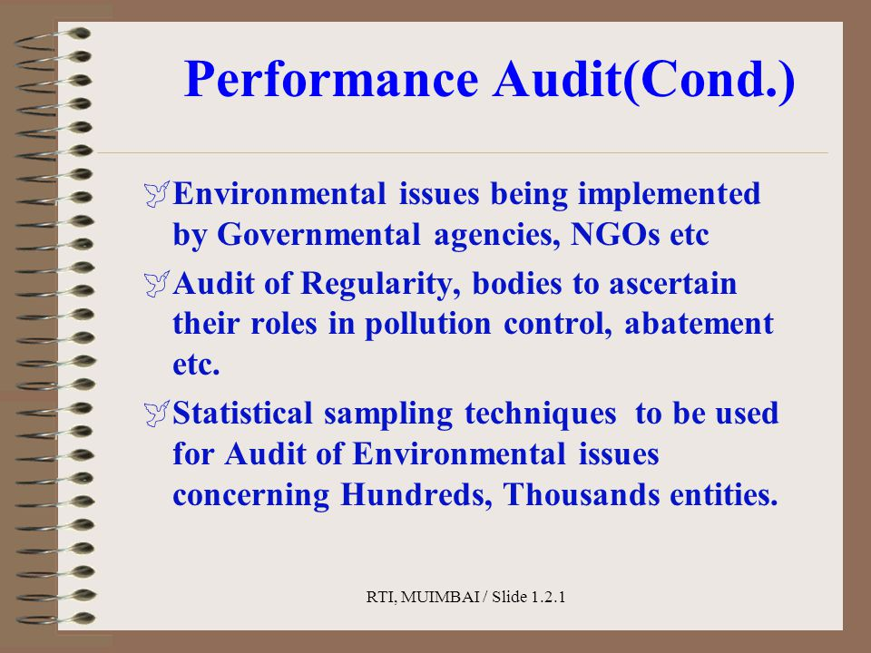 RTI, MUIMBAI / Slide 1.2.1 Performance Audit(Cond.)  Environmental issues being implemented by Governmental agencies, NGOs etc  Audit of Regularity, bodies to ascertain their roles in pollution control, abatement etc.