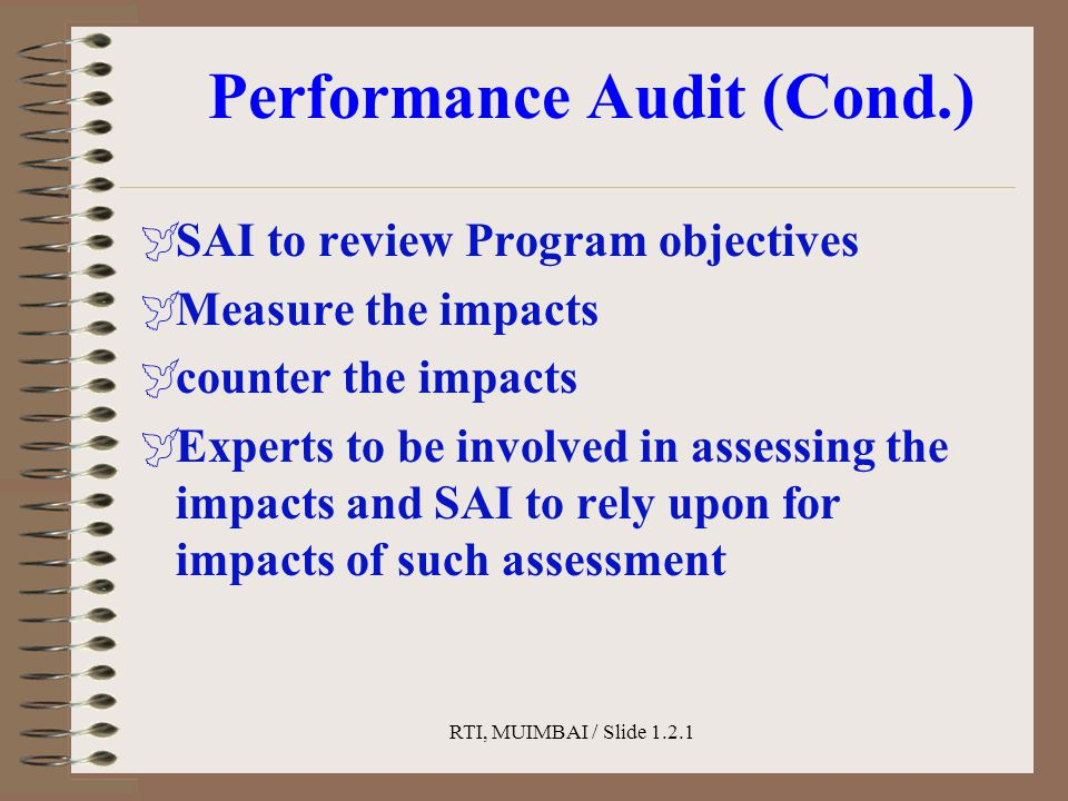 RTI, MUIMBAI / Slide 1.2.1 Performance Audit (Cond.)  SAI to review Program objectives  Measure the impacts  counter the impacts  Experts to be involved in assessing the impacts and SAI to rely upon for impacts of such assessment