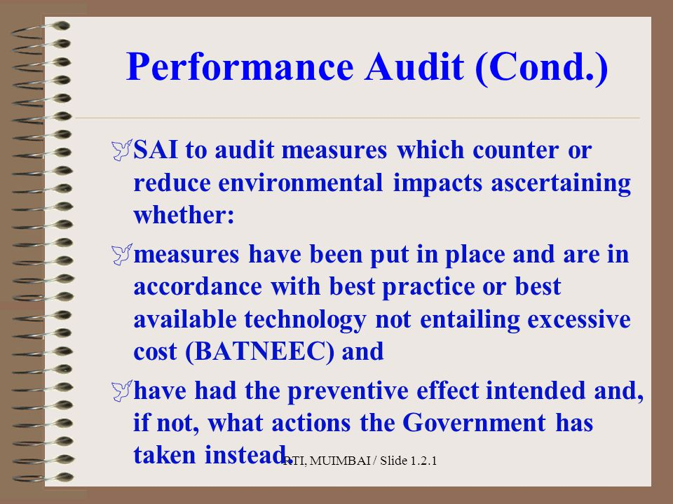 RTI, MUIMBAI / Slide 1.2.1 Performance Audit (Cond.)  SAI to audit measures which counter or reduce environmental impacts ascertaining whether:  measures have been put in place and are in accordance with best practice or best available technology not entailing excessive cost (BATNEEC) and  have had the preventive effect intended and, if not, what actions the Government has taken instead.