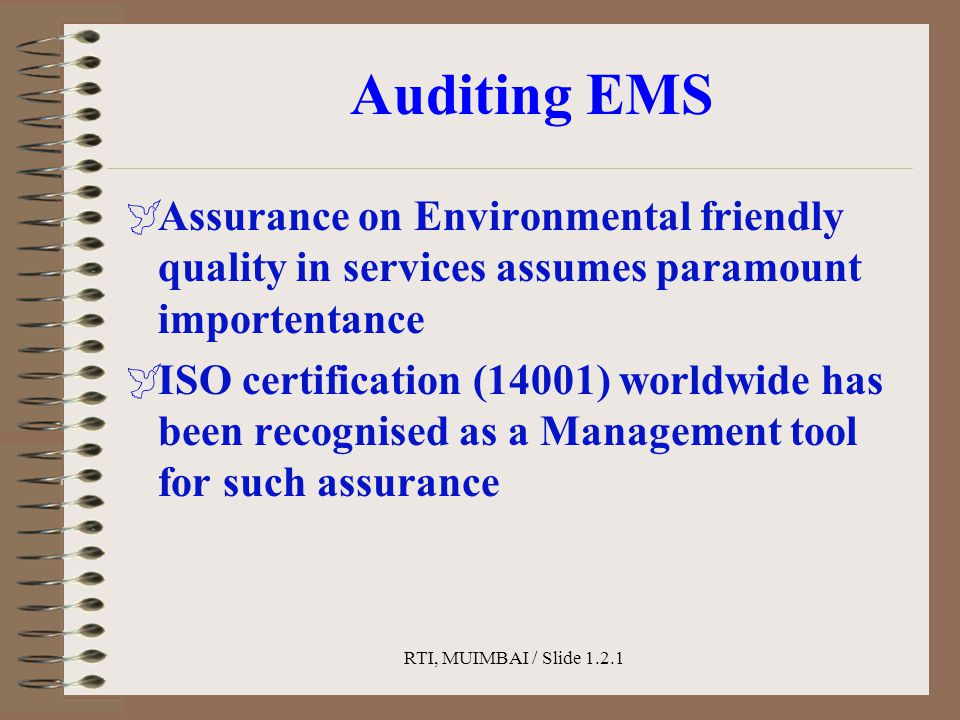 RTI, MUIMBAI / Slide 1.2.1 Auditing EMS  Assurance on Environmental friendly quality in services assumes paramount importentance  ISO certification (14001) worldwide has been recognised as a Management tool for such assurance