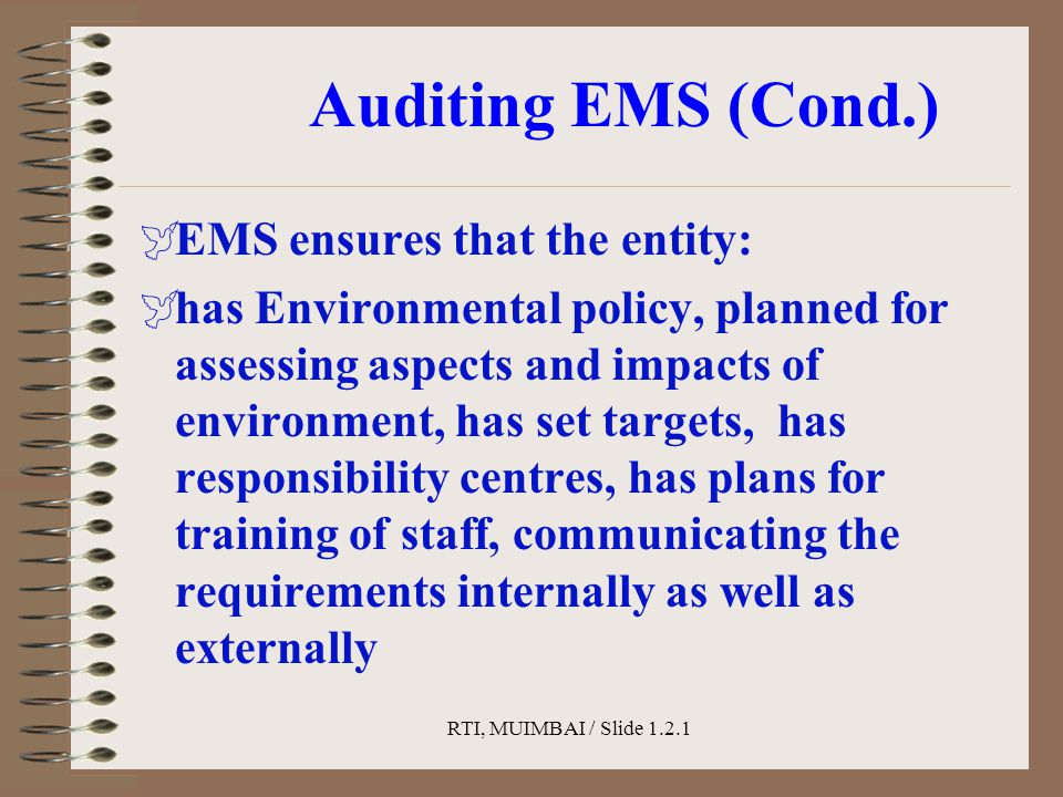 RTI, MUIMBAI / Slide 1.2.1 Auditing EMS (Cond.)  EMS ensures that the entity:  has Environmental policy, planned for assessing aspects and impacts o
