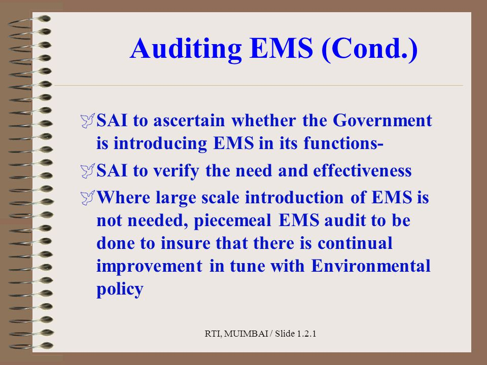 RTI, MUIMBAI / Slide 1.2.1 Auditing EMS (Cond.)  SAI to ascertain whether the Government is introducing EMS in its functions-  SAI to verify the nee