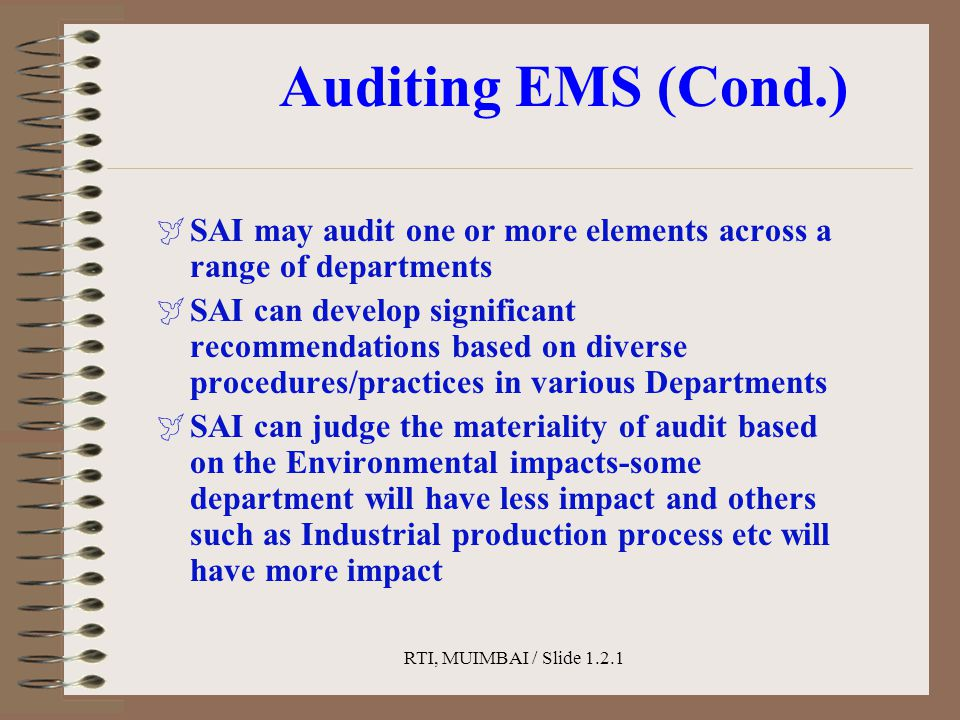 RTI, MUIMBAI / Slide 1.2.1 Auditing EMS (Cond.)  SAI may audit one or more elements across a range of departments  SAI can develop significant recommendations based on diverse procedures/practices in various Departments  SAI can judge the materiality of audit based on the Environmental impacts-some department will have less impact and others such as Industrial production process etc will have more impact