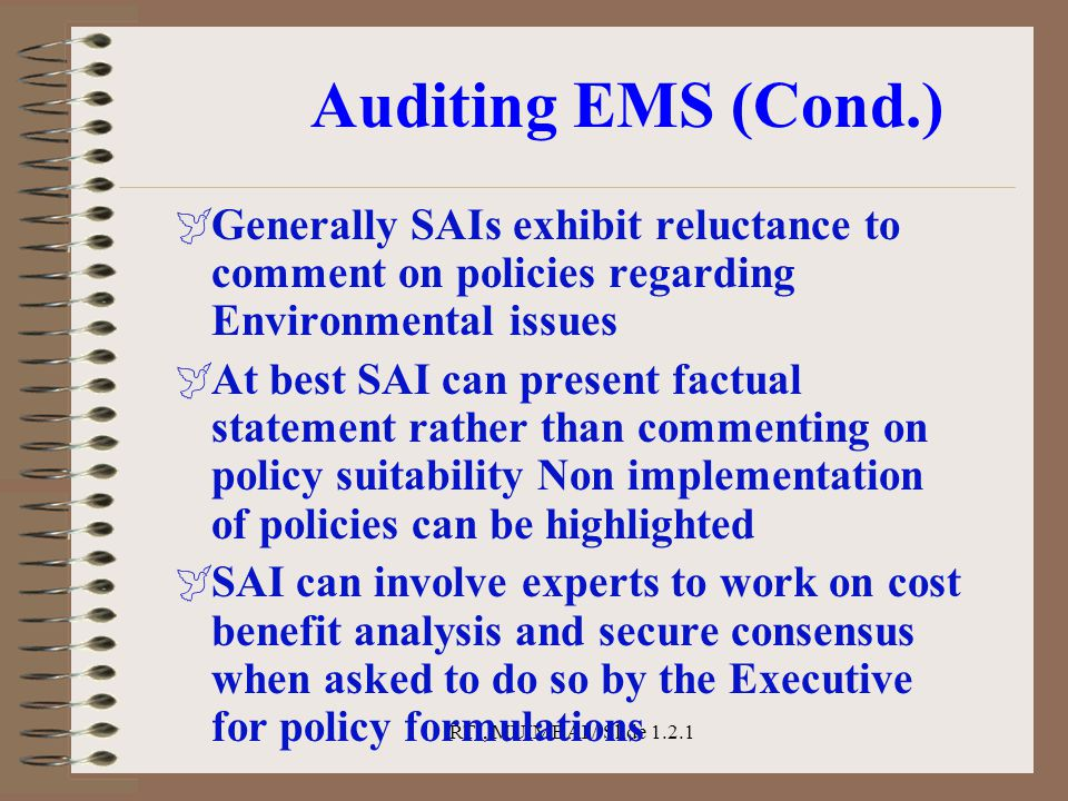 RTI, MUIMBAI / Slide 1.2.1 Auditing EMS (Cond.)  Generally SAIs exhibit reluctance to comment on policies regarding Environmental issues  At best SA