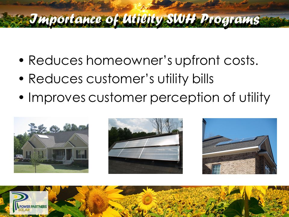 Importance of Utility SWH Programs Reduces homeowner's upfront costs. Reduces customer's utility bills Improves customer perception of utility
