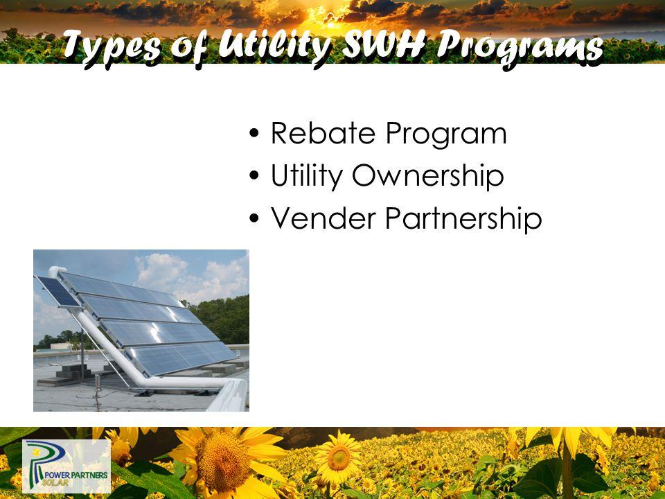 Types of Utility SWH Programs Rebate Program Utility Ownership Vender Partnership