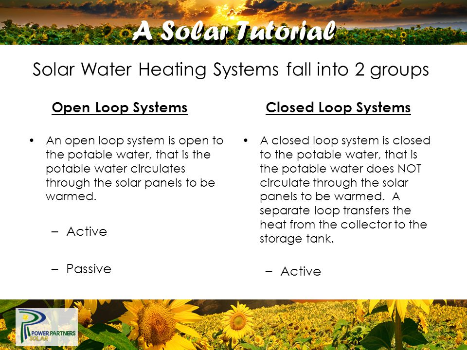A Solar Tutorial Open Loop Systems An open loop system is open to the potable water, that is the potable water circulates through the solar panels to