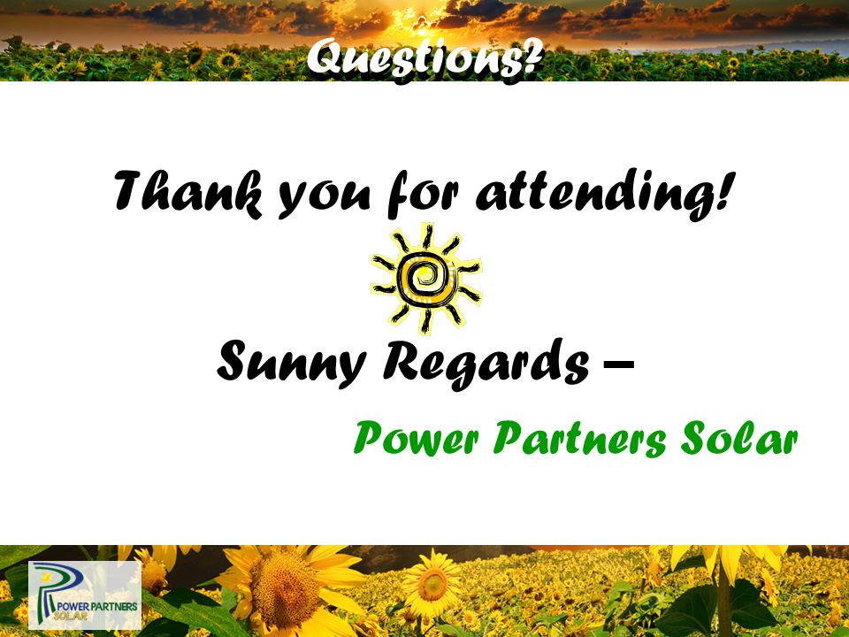 Questions? Thank you for attending! Sunny Regards – Power Partners Solar