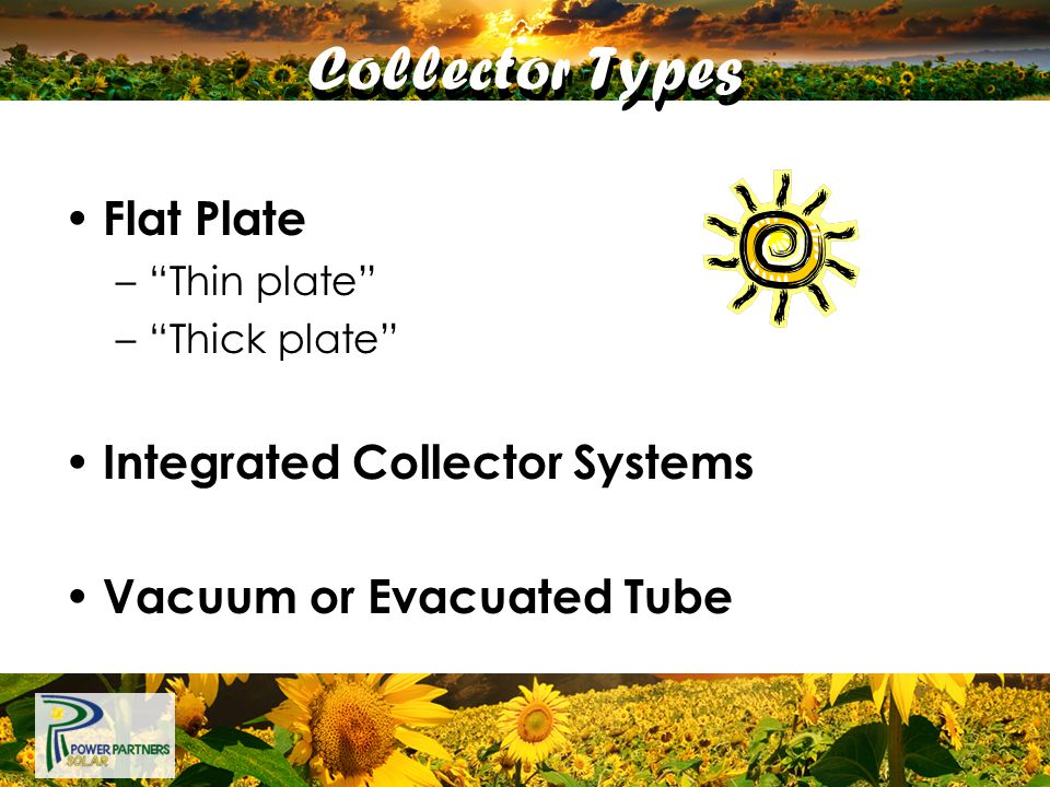 "Flat Plate –""Thin plate"" –""Thick plate"" Integrated Collector Systems Vacuum or Evacuated Tube Collector Types"