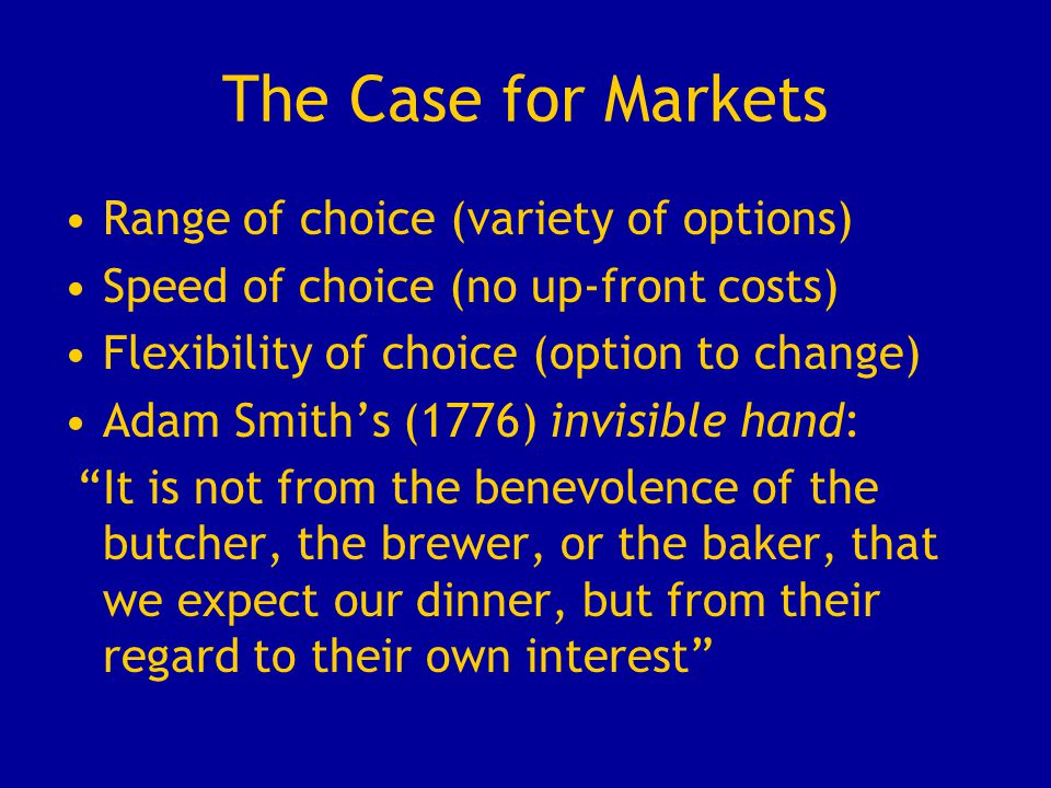 The Case for Markets Range of choice (variety of options) Speed of choice (no up-front costs) Flexibility of choice (option to change) Adam Smith's (1776) invisible hand: It is not from the benevolence of the butcher, the brewer, or the baker, that we expect our dinner, but from their regard to their own interest