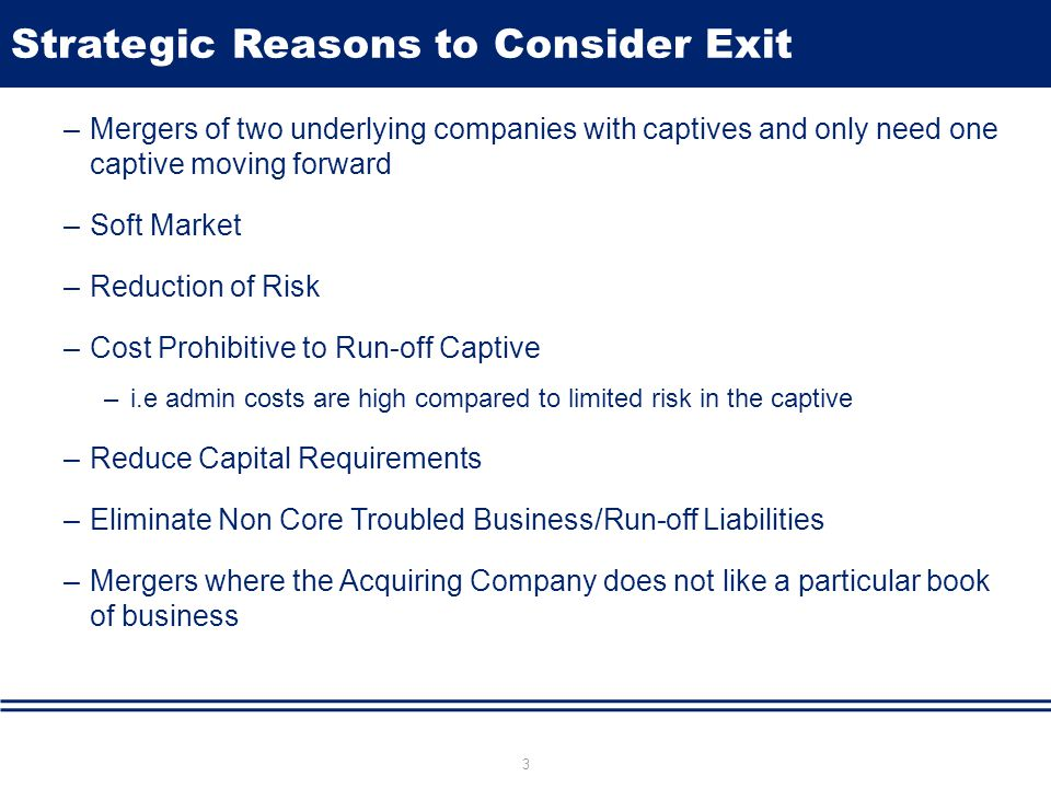 Strategic Reasons to Consider Exit –Mergers of two underlying companies with captives and only need one captive moving forward –Soft Market –Reduction
